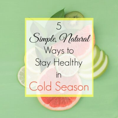 5 Simple, Natural Ways to Stay Healthy During Cold Season