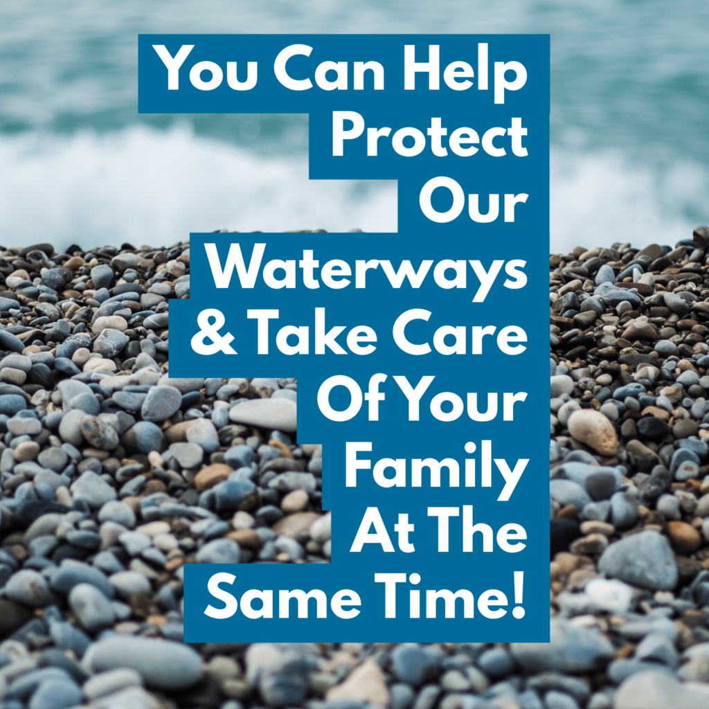You Can Help Protect Our Waterways and Take Care Of Your Family At The Same Time